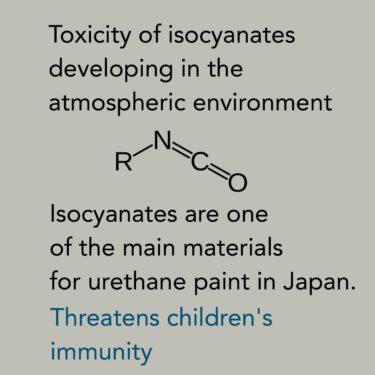微量が集まり大量へ・子どもの免疫を脅かす・イソシアネート汚染・ウレタン・ポリウレタン塗装・住まいは有害化学物質が集積・塗料メーカーのサイトには危険を知らせる警告文・Toxicity of isocyanates developing in the atmospheric environment.